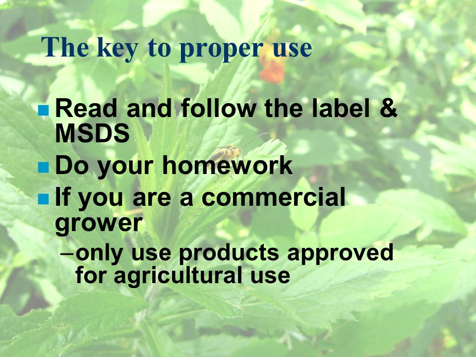 The key to proper use n Read and follow the label & MSDS n Do your homework n If you are a commercial grower –only use products approved for agricultu
