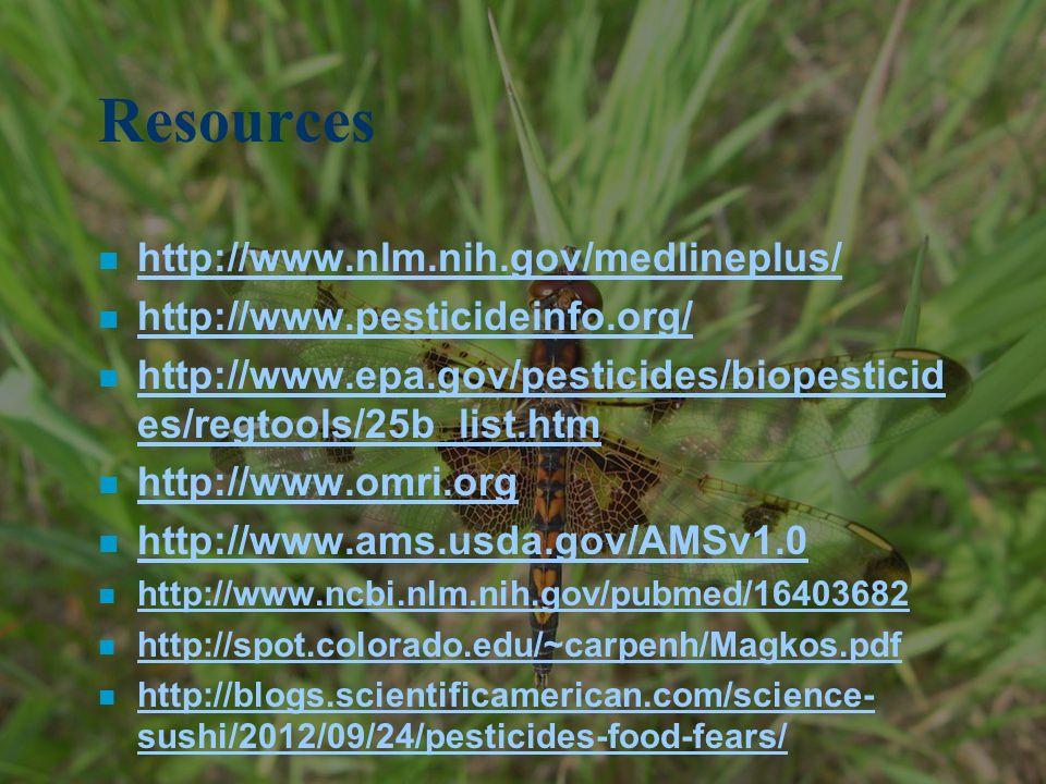 Resources n http://www.nlm.nih.gov/medlineplus/ http://www.nlm.nih.gov/medlineplus/ n http://www.pesticideinfo.org/ http://www.pesticideinfo.org/ n http://www.epa.gov/pesticides/biopesticid es/regtools/25b_list.htm http://www.epa.gov/pesticides/biopesticid es/regtools/25b_list.htm n http://www.omri.org http://www.omri.org n http://www.ams.usda.gov/AMSv1.0 http://www.ams.usda.gov/AMSv1.0 n http://www.ncbi.nlm.nih.gov/pubmed/16403682 http://www.ncbi.nlm.nih.gov/pubmed/16403682 n http://spot.colorado.edu/~carpenh/Magkos.pdf http://spot.colorado.edu/~carpenh/Magkos.pdf n http://blogs.scientificamerican.com/science- sushi/2012/09/24/pesticides-food-fears/ http://blogs.scientificamerican.com/science- sushi/2012/09/24/pesticides-food-fears/