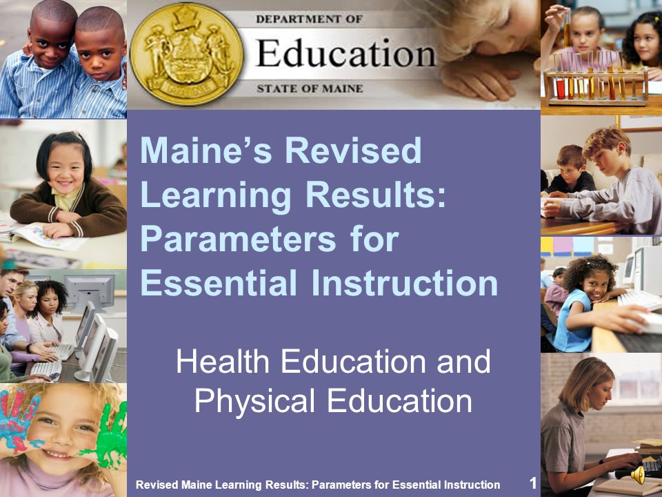 Revised Maine Learning Results: Parameters for Essential Instruction 21 Opportunities for Integration Dance and movement and the arts Disease causes and prevention, cells, reproduction, genetics, pollution and the environment, human anatomy and physiology, kinesiology Public policy, government regulations, population, culture, geography