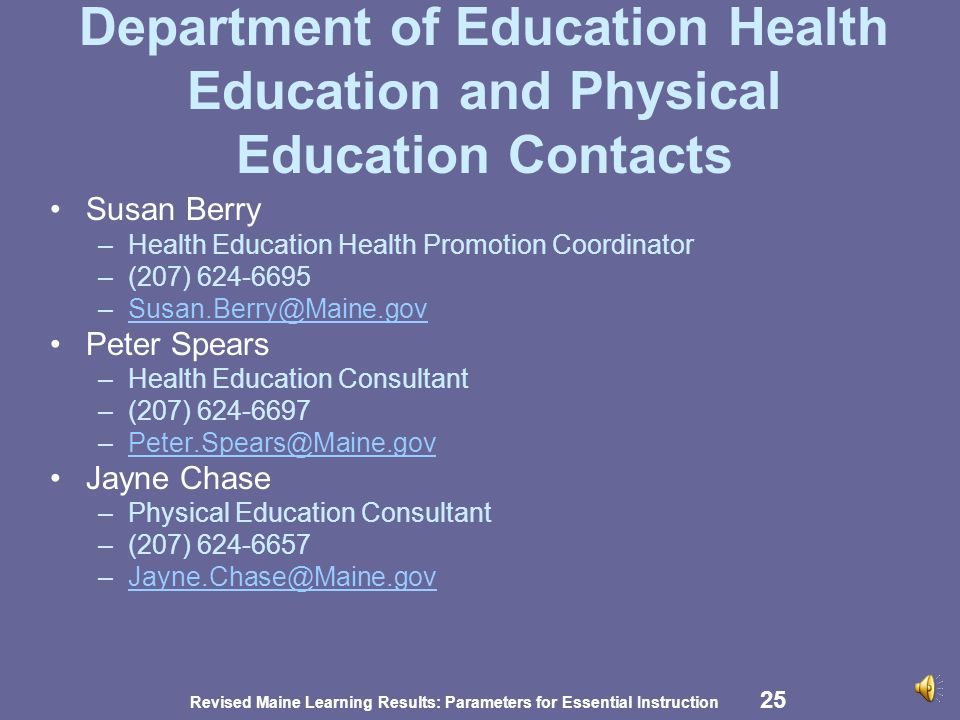 Revised Maine Learning Results: Parameters for Essential Instruction 24 Content Resources in Health Education and Physical Education National Health Education Standards National Association for Sport and Physical Education   AAHE - American Association for Health Education NASPE - National Association for Sport & Physical Education