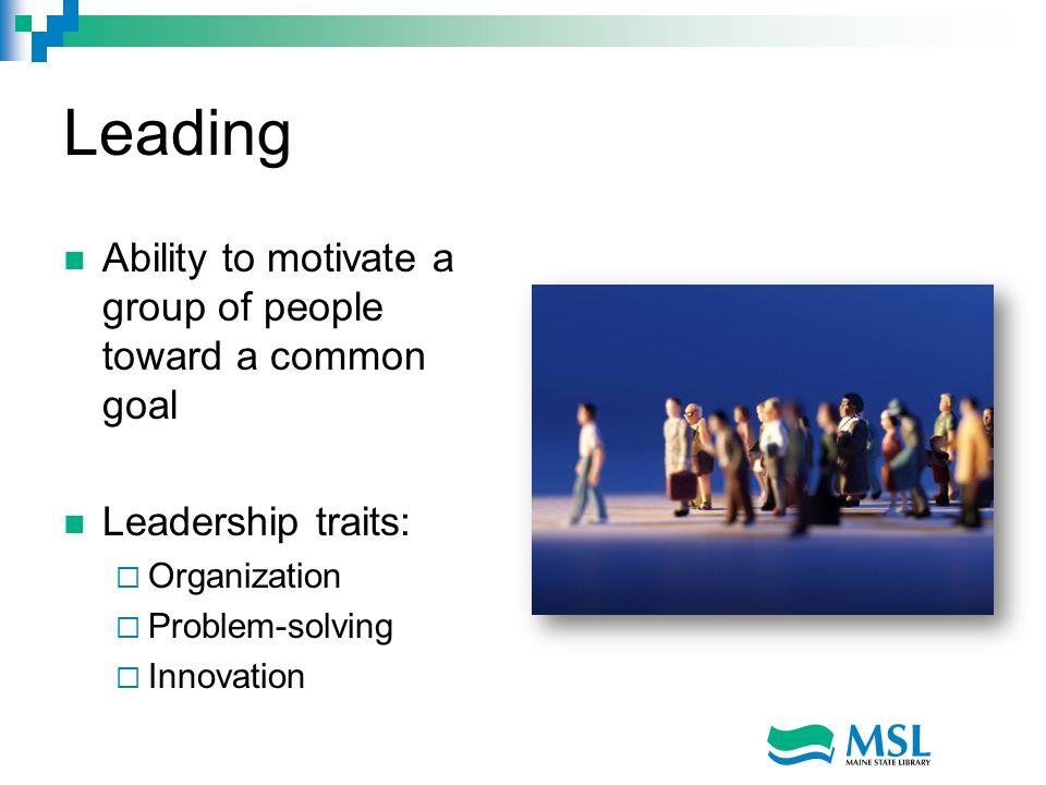 Leading Ability to motivate a group of people toward a common goal Leadership traits: Organization Problem-solving Innovation