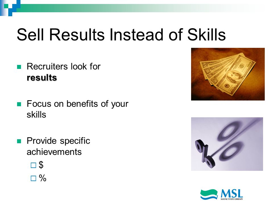 Sell Results Instead of Skills results Recruiters look for results Focus on benefits of your skills Provide specific achievements $ %