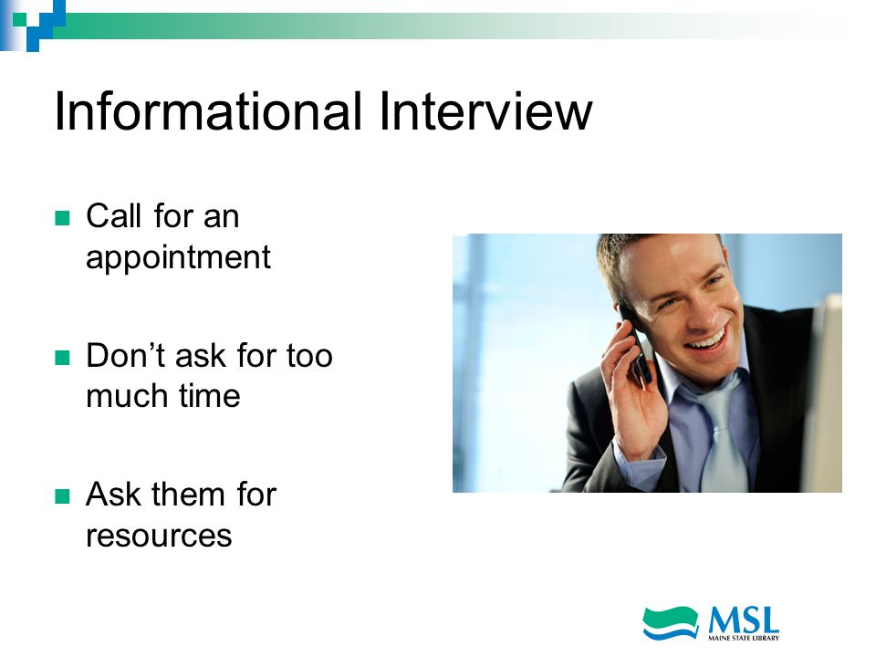 Informational Interview Call for an appointment Dont ask for too much time Ask them for resources
