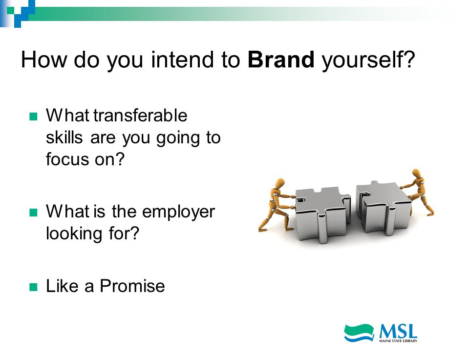 How do you intend to Brand yourself? What transferable skills are you going to focus on? What is the employer looking for? Like a Promise