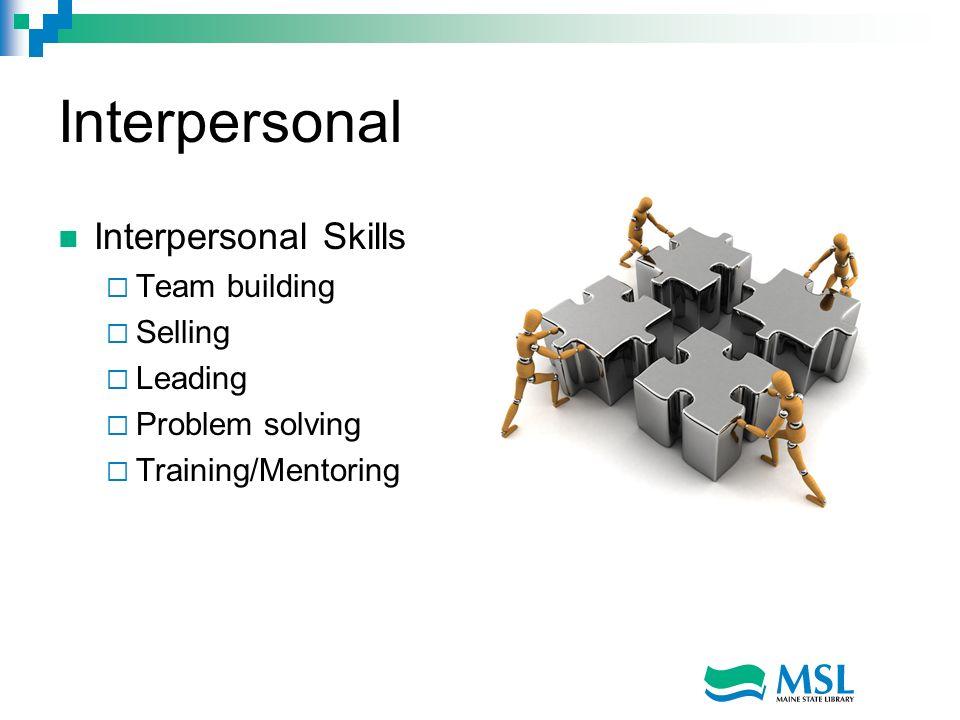 Interpersonal Interpersonal Skills Team building Selling Leading Problem solving Training/Mentoring