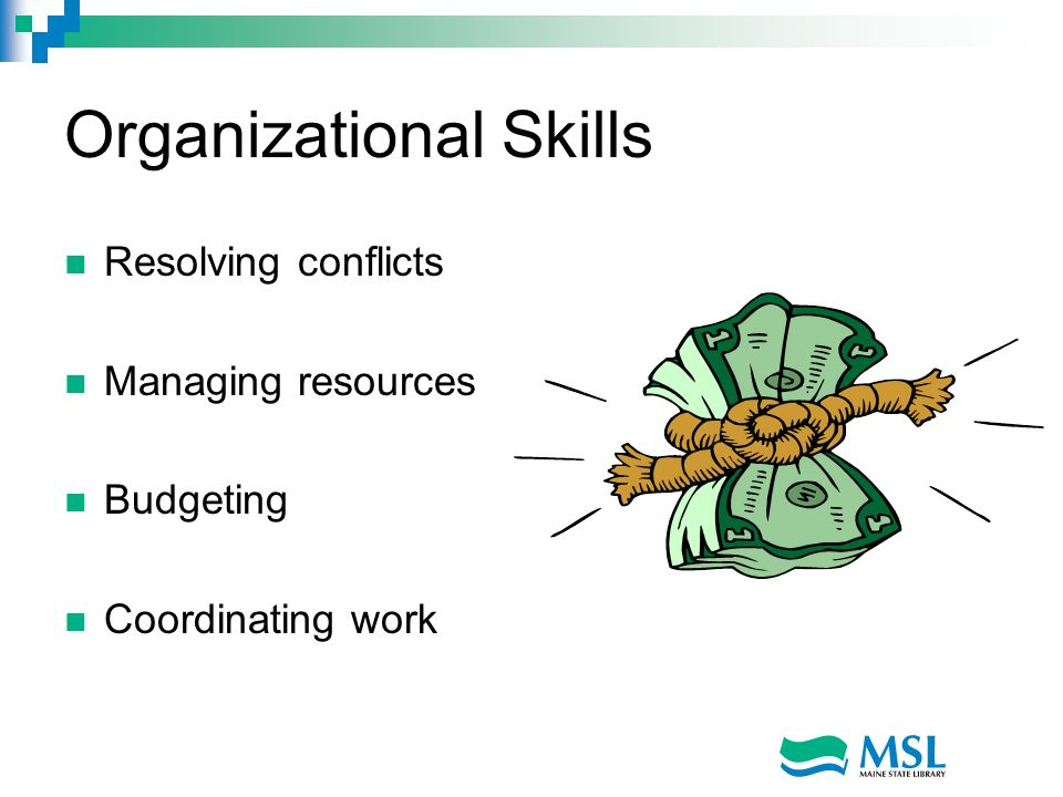 Organizational Skills Resolving conflicts Managing resources Budgeting Coordinating work