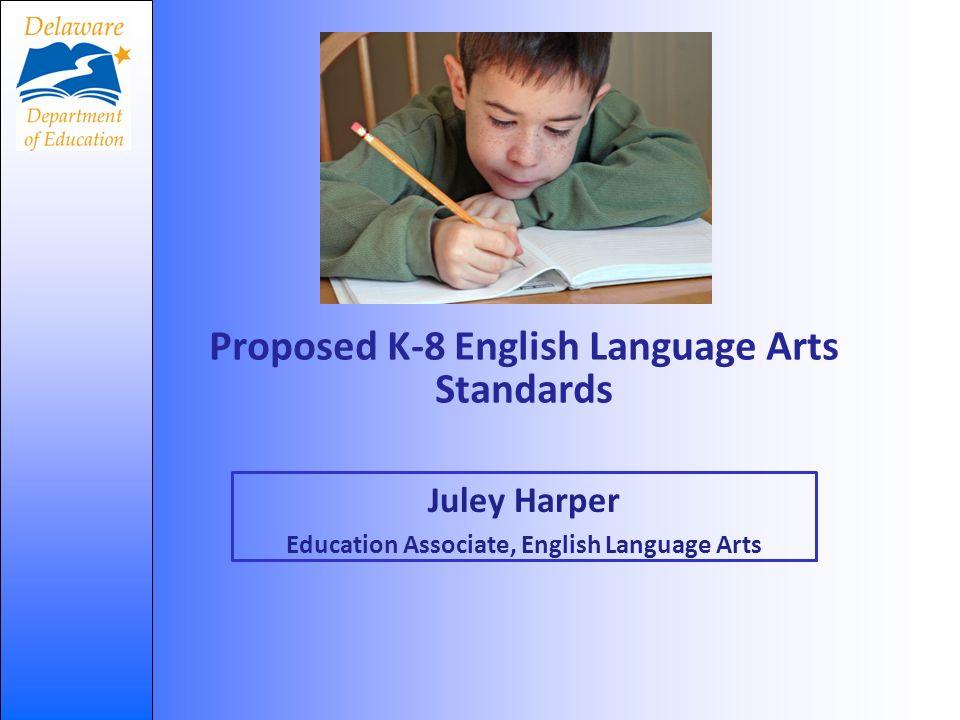 Proposed K-8 English Language Arts Standards Juley Harper Education Associate, English Language Arts