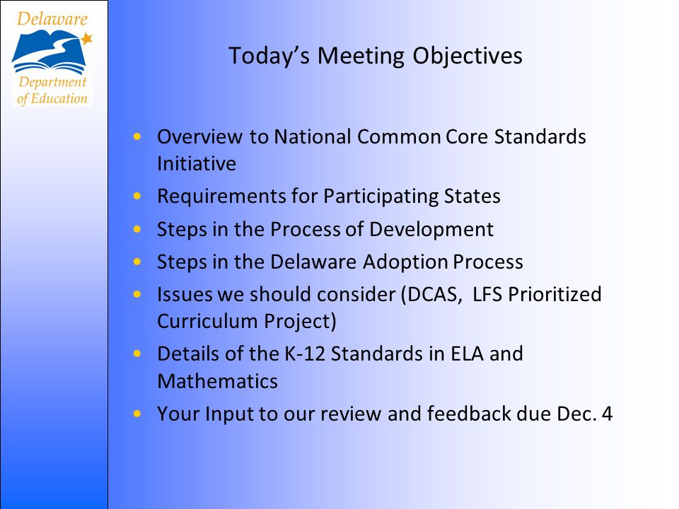 Todays Meeting Objectives Overview to National Common Core Standards Initiative Requirements for Participating States Steps in the Process of Development Steps in the Delaware Adoption Process Issues we should consider (DCAS, LFS Prioritized Curriculum Project) Details of the K-12 Standards in ELA and Mathematics Your Input to our review and feedback due Dec.