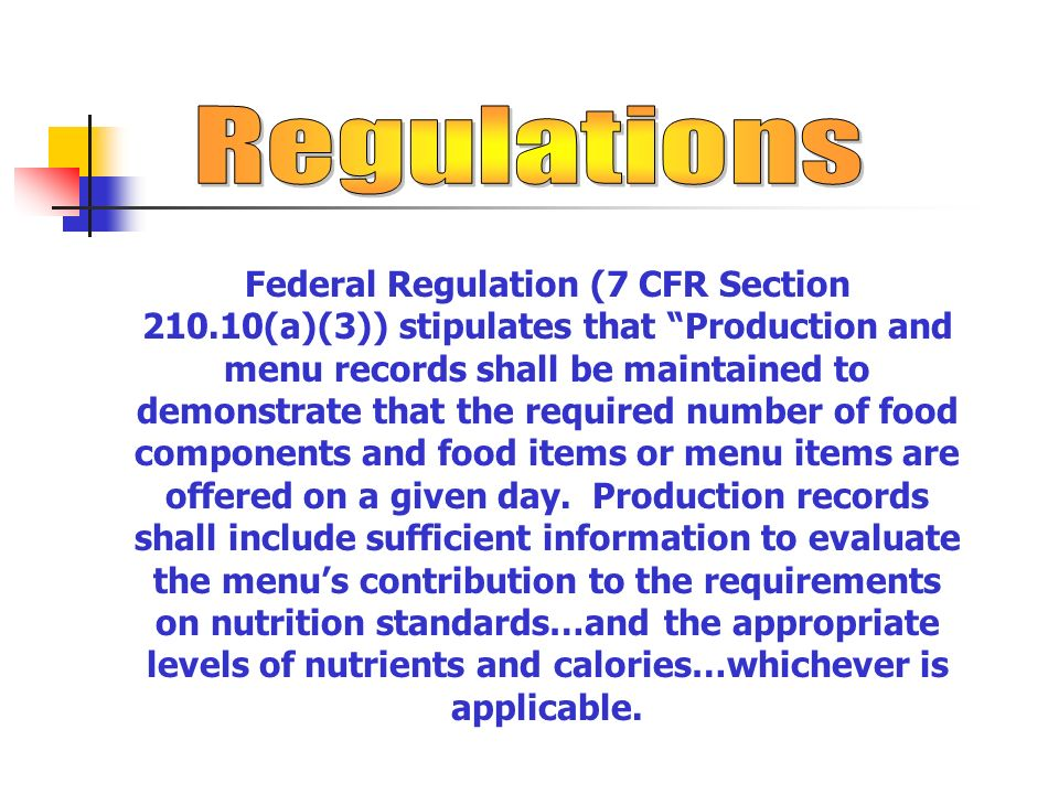 Federal Regulation (7 CFR Section 210.10(a)(3)) stipulates that Production and menu records shall be maintained to demonstrate that the required number of food components and food items or menu items are offered on a given day.