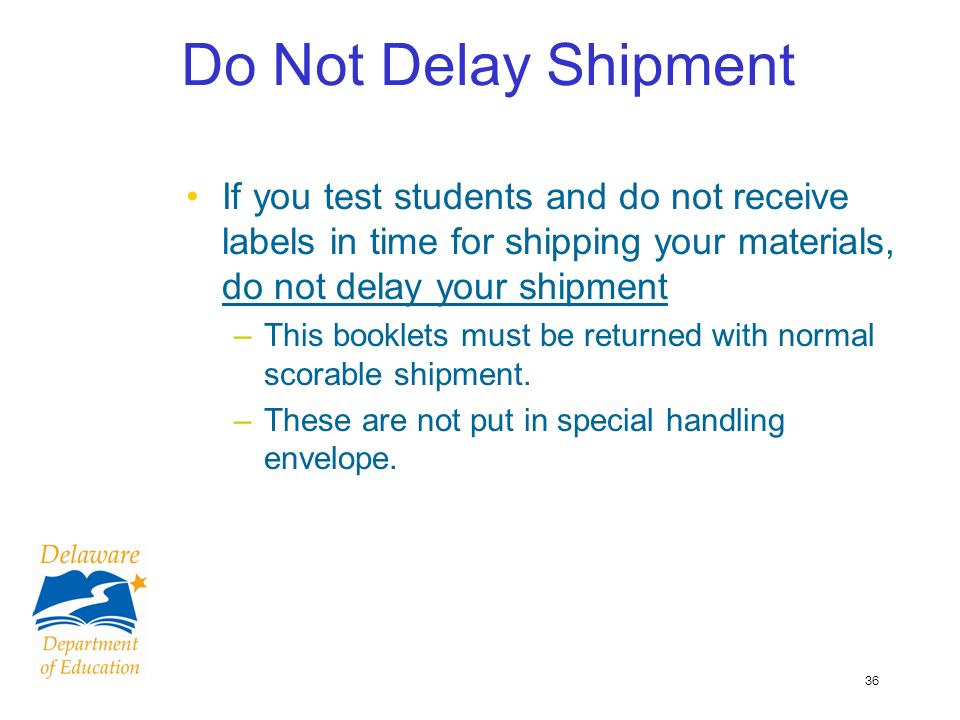 36 Do Not Delay Shipment If you test students and do not receive labels in time for shipping your materials, do not delay your shipment –This booklets must be returned with normal scorable shipment.