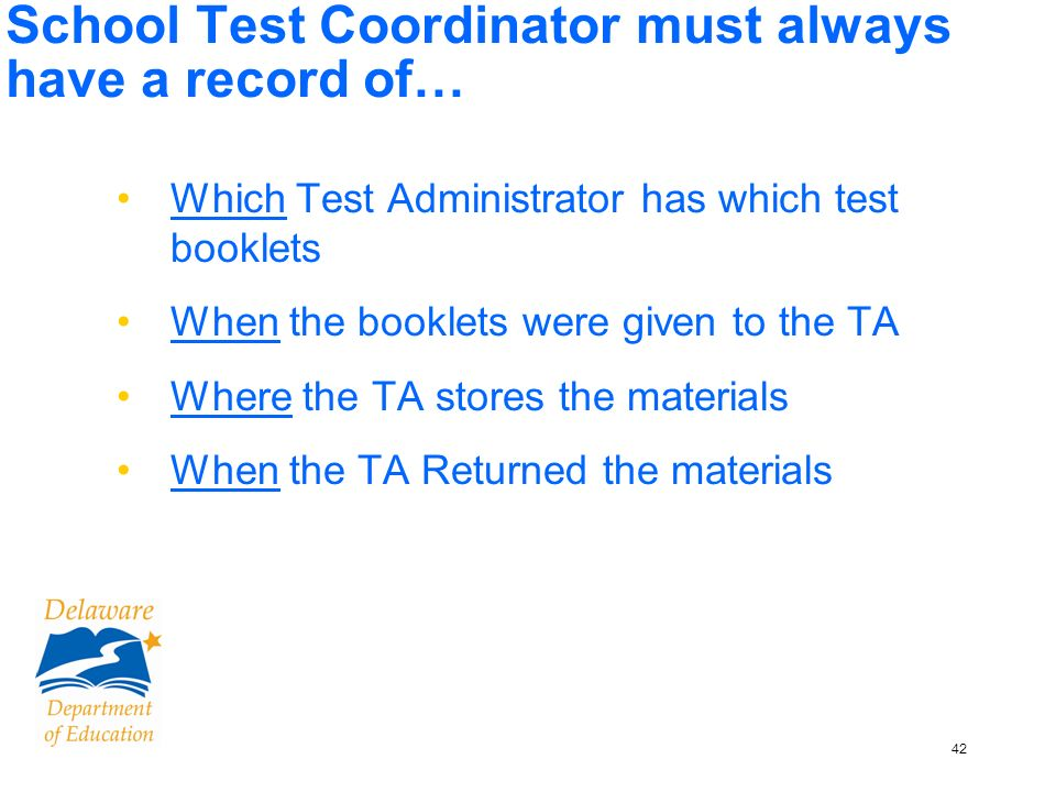 42 School Test Coordinator must always have a record of… Which Test Administrator has which test booklets When the booklets were given to the TA Where the TA stores the materials When the TA Returned the materials