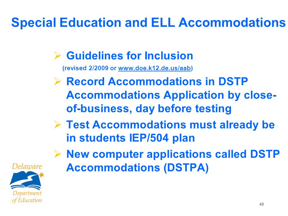 43 Special Education and ELL Accommodations Guidelines for Inclusion (revised 2/2009 or www.doe.k12.de.us/aab) Record Accommodations in DSTP Accommodations Application by close- of-business, day before testing Test Accommodations must already be in students IEP/504 plan New computer applications called DSTP Accommodations (DSTPA)