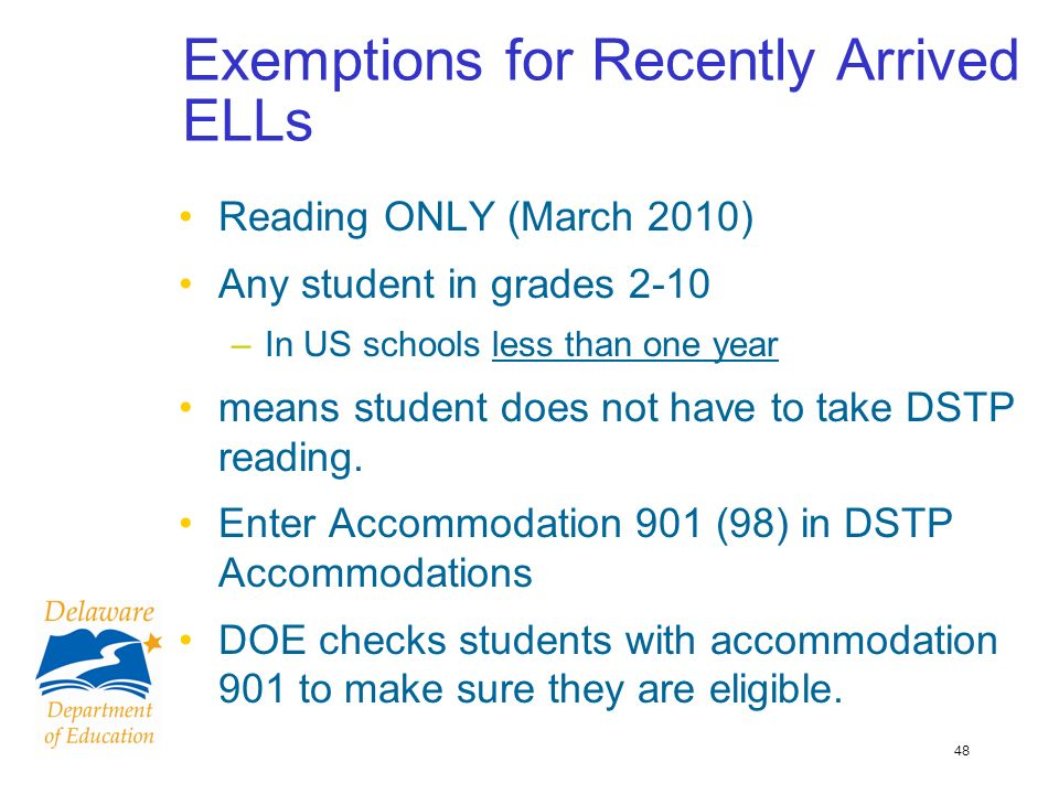 48 Exemptions for Recently Arrived ELLs Reading ONLY (March 2010) Any student in grades 2-10 –In US schools less than one year means student does not have to take DSTP reading.