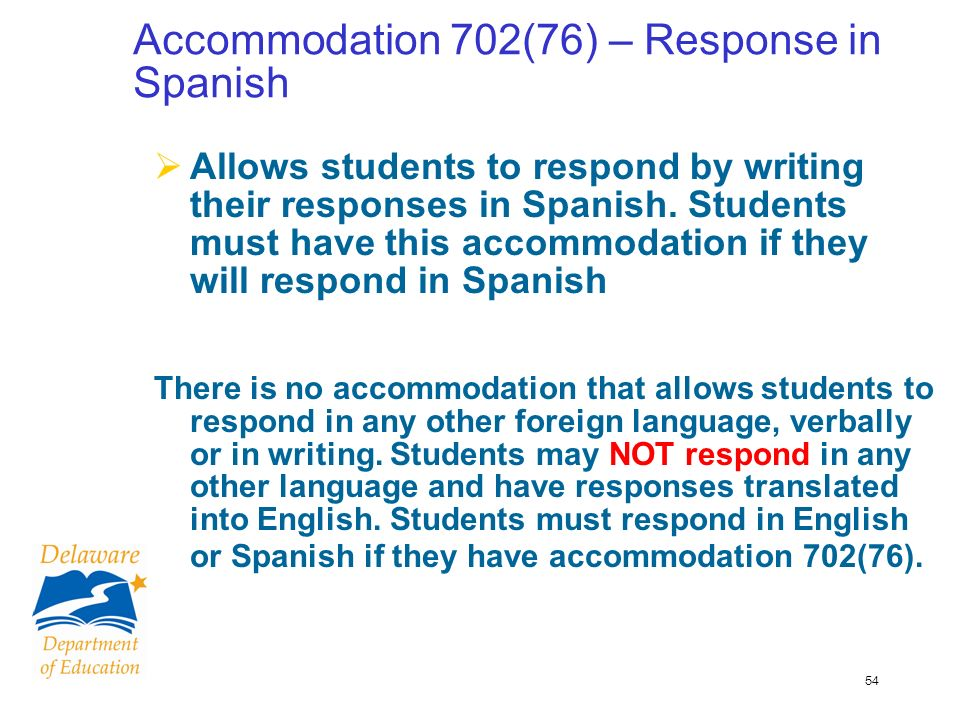 54 Accommodation 702(76) – Response in Spanish Allows students to respond by writing their responses in Spanish.
