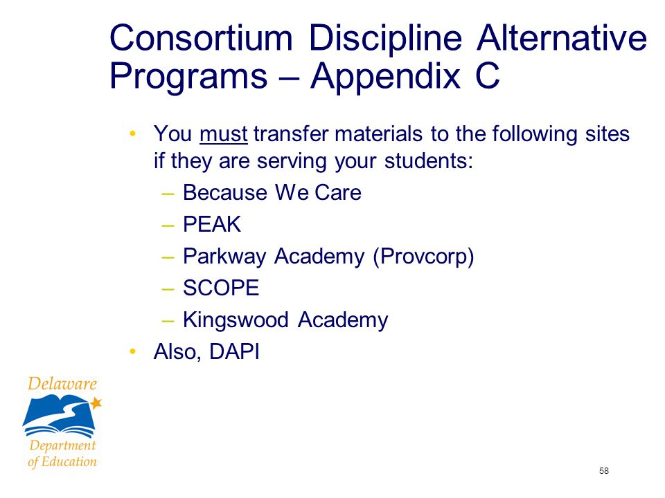 58 Consortium Discipline Alternative Programs – Appendix C You must transfer materials to the following sites if they are serving your students: –Because We Care –PEAK –Parkway Academy (Provcorp) –SCOPE –Kingswood Academy Also, DAPI