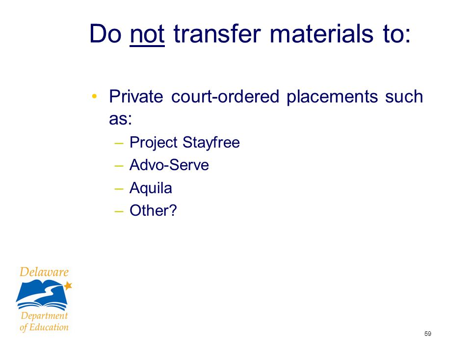 59 Do not transfer materials to: Private court-ordered placements such as: –Project Stayfree –Advo-Serve –Aquila –Other?