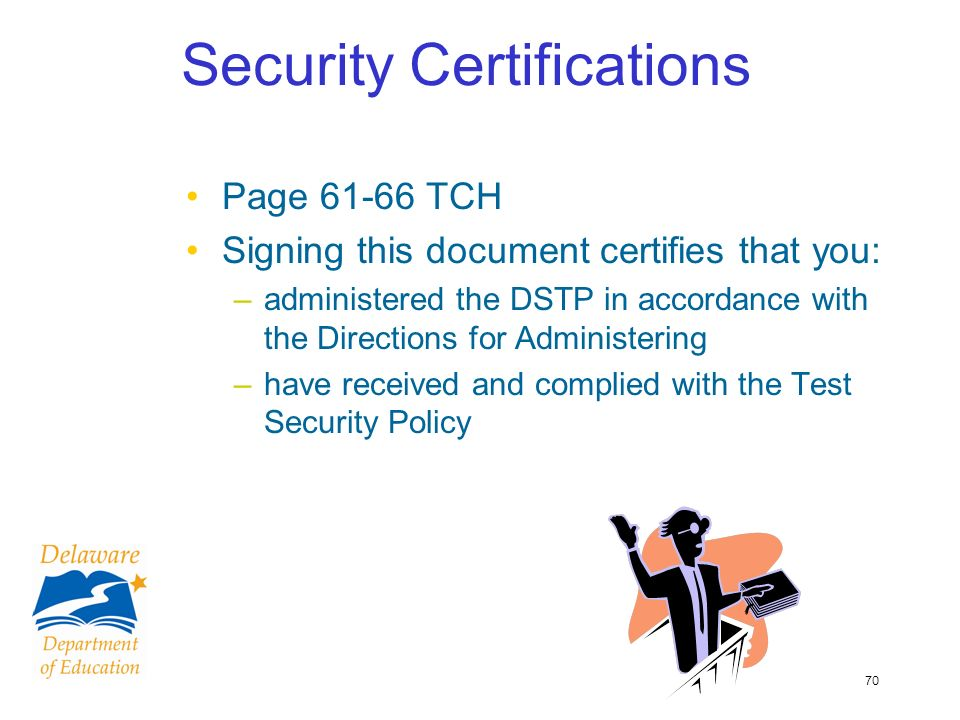 70 Security Certifications Page 61-66 TCH Signing this document certifies that you: –administered the DSTP in accordance with the Directions for Administering –have received and complied with the Test Security Policy