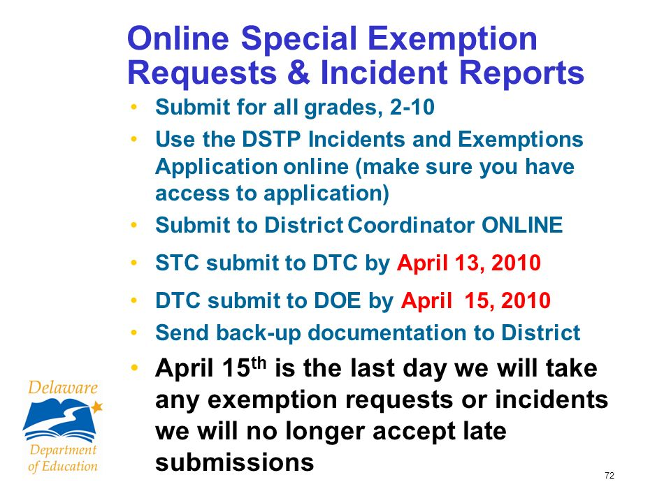 72 Online Special Exemption Requests & Incident Reports Submit for all grades, 2-10 Use the DSTP Incidents and Exemptions Application online (make sure you have access to application) Submit to District Coordinator ONLINE STC submit to DTC by April 13, 2010 DTC submit to DOE by April 15, 2010 Send back-up documentation to District April 15 th is the last day we will take any exemption requests or incidents we will no longer accept late submissions