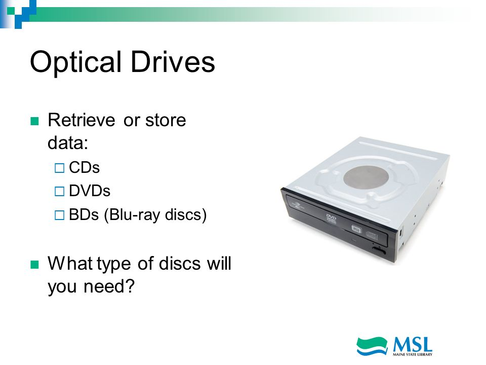 Optical Drives Retrieve or store data: CDs DVDs BDs (Blu-ray discs) What type of discs will you need