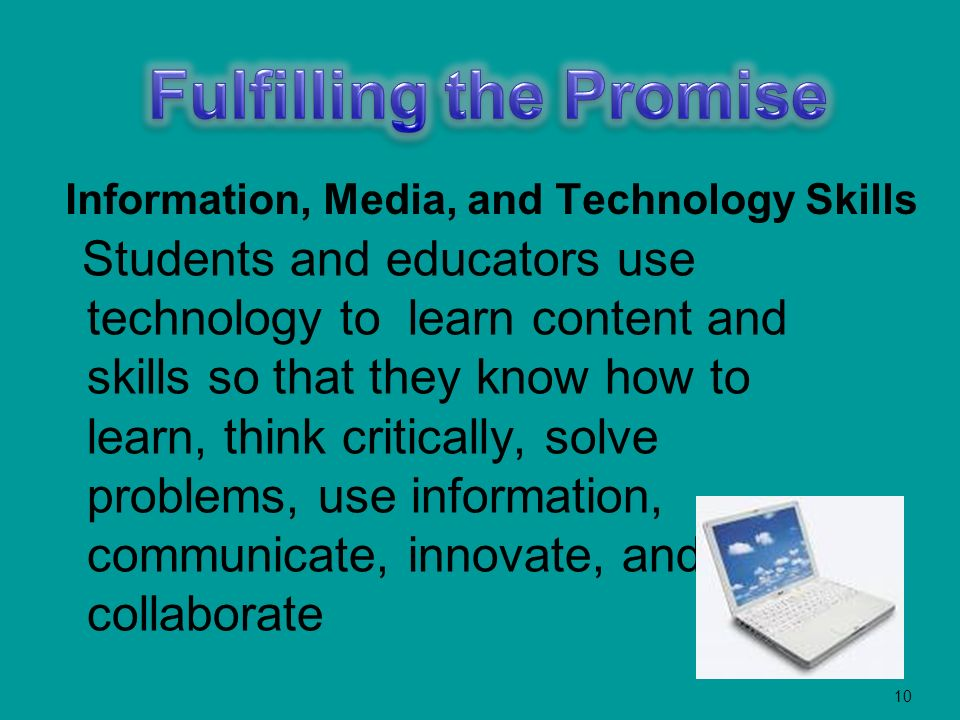 10 Information, Media, and Technology Skills Students and educators use technology to learn content and skills so that they know how to learn, think critically, solve problems, use information, communicate, innovate, and collaborate