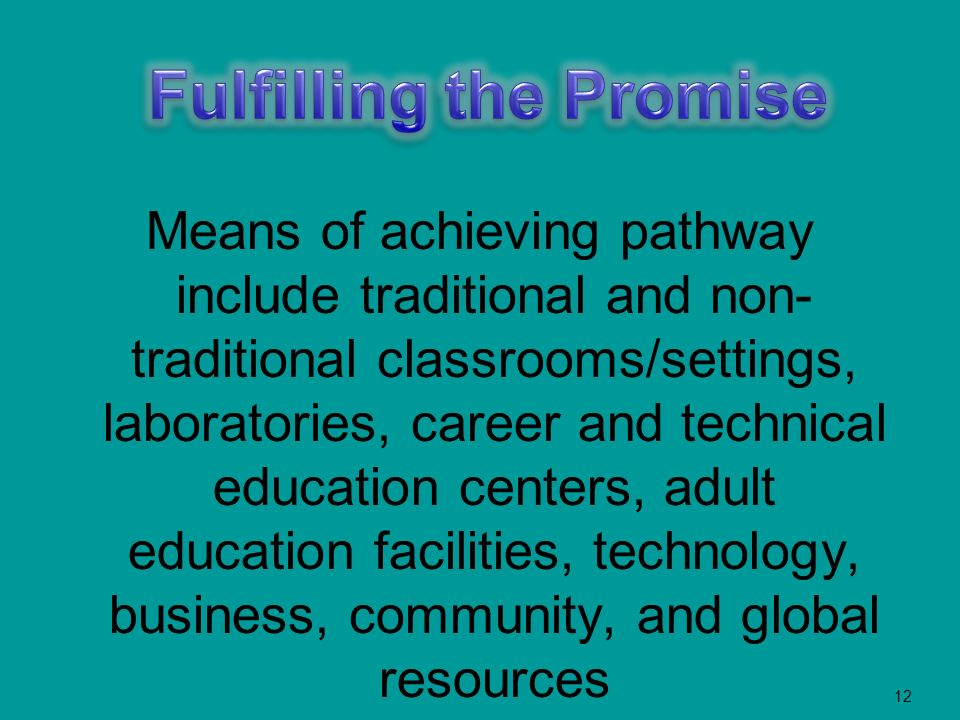 12 Means of achieving pathway include traditional and non- traditional classrooms/settings, laboratories, career and technical education centers, adult education facilities, technology, business, community, and global resources