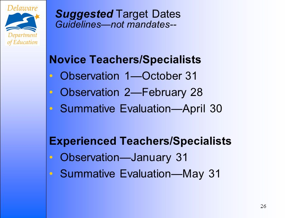 26 Suggested Target Dates Guidelinesnot mandates-- Novice Teachers/Specialists Observation 1October 31 Observation 2February 28 Summative EvaluationApril 30 Experienced Teachers/Specialists ObservationJanuary 31 Summative EvaluationMay 31
