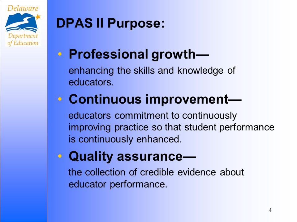 4 DPAS II Purpose: Professional growth enhancing the skills and knowledge of educators.