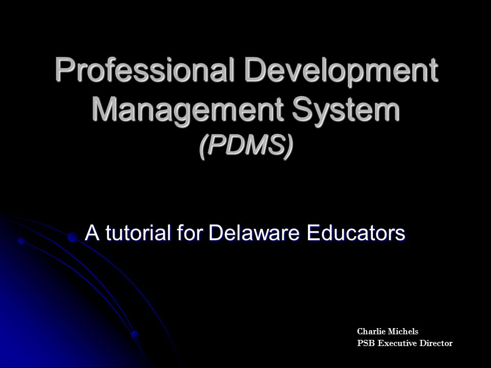 Professional Development Management System (PDMS) A tutorial for Delaware Educators Charlie Michels PSB Executive Director