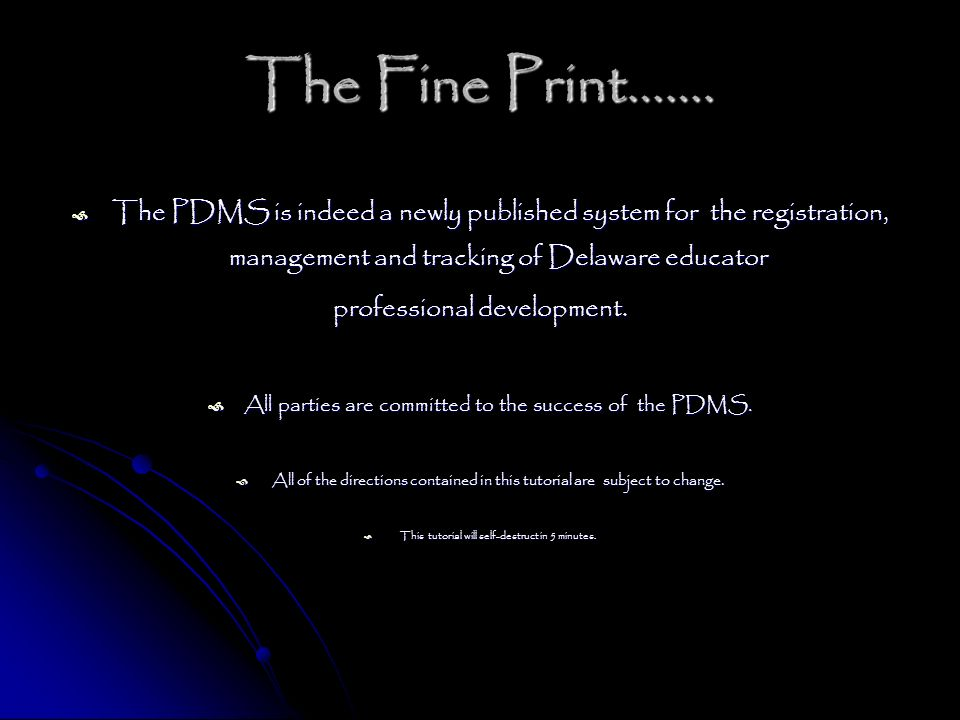 The Fine Print……. The PDMS is indeed a newly published system for the registration, management and tracking of Delaware educator The PDMS is indeed a