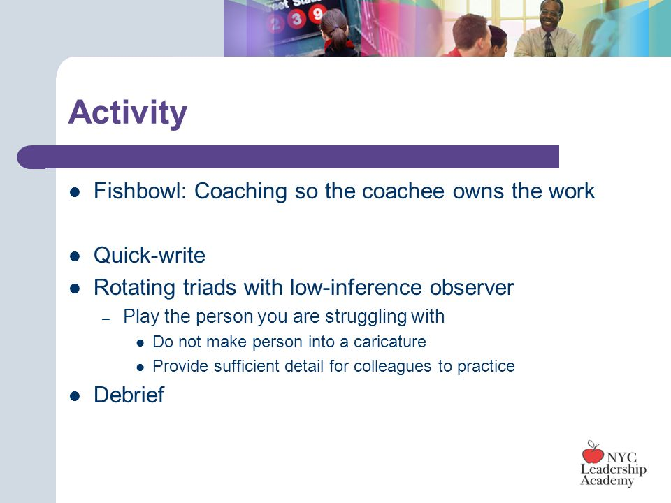 Activity Fishbowl: Coaching so the coachee owns the work Quick-write Rotating triads with low-inference observer – Play the person you are struggling