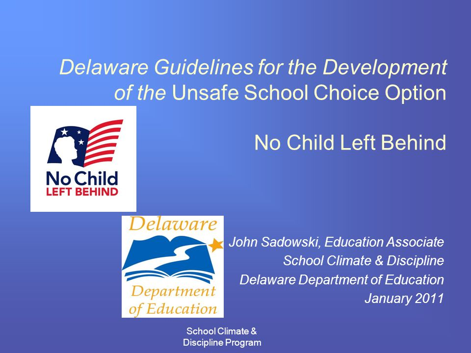 School Climate & Discipline Program Delaware Guidelines for the Development of the Unsafe School Choice Option No Child Left Behind John Sadowski, Education Associate School Climate & Discipline Delaware Department of Education January 2011