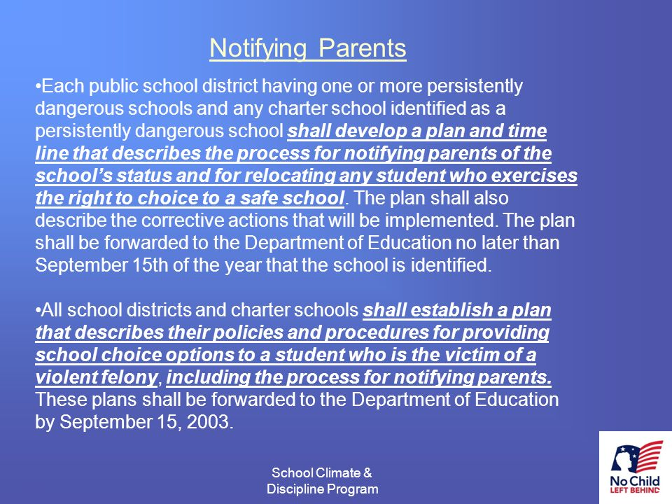 11 School Climate & Discipline Program # Notifying Parents Each public school district having one or more persistently dangerous schools and any charter school identified as a persistently dangerous school shall develop a plan and time line that describes the process for notifying parents of the schools status and for relocating any student who exercises the right to choice to a safe school.