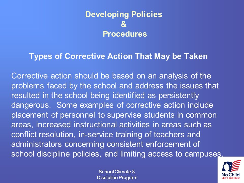 14 School Climate & Discipline Program # Developing Policies & Procedures Types of Corrective Action That May be Taken Corrective action should be based on an analysis of the problems faced by the school and address the issues that resulted in the school being identified as persistently dangerous.