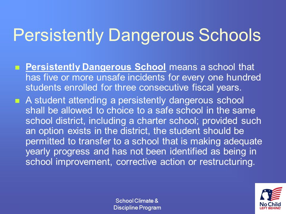 3 School Climate & Discipline Program # Persistently Dangerous Schools Persistently Dangerous School means a school that has five or more unsafe incidents for every one hundred students enrolled for three consecutive fiscal years.