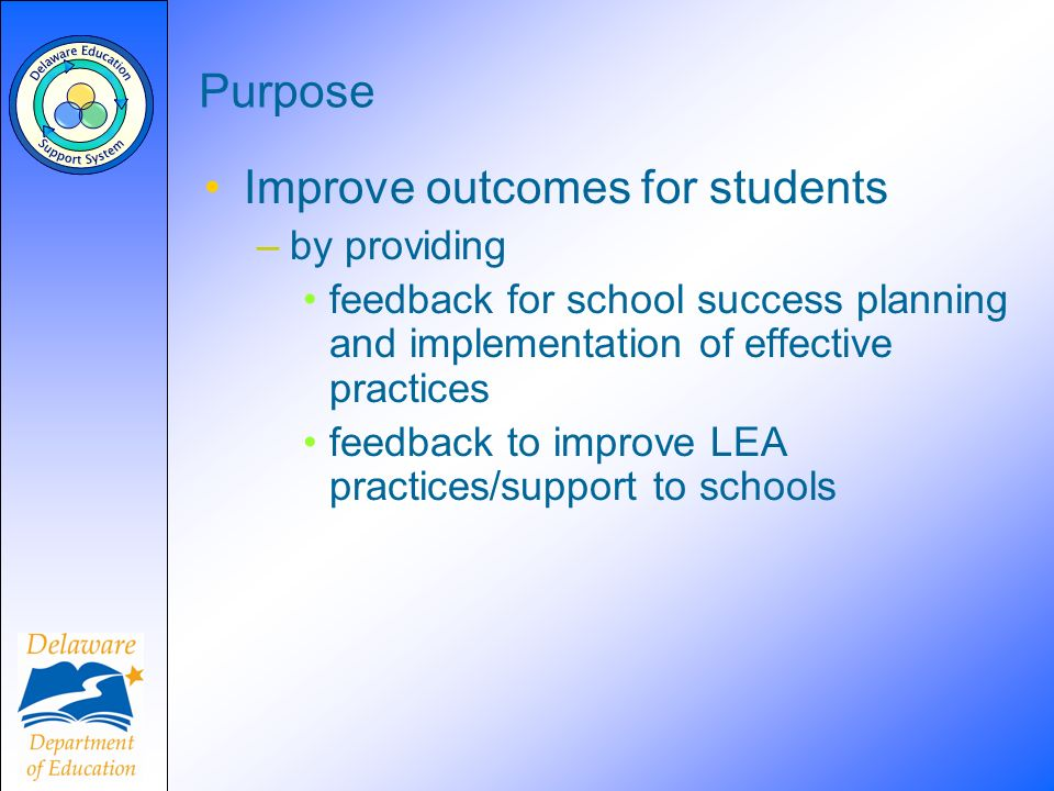 Purpose Improve outcomes for students –by providing feedback for school success planning and implementation of effective practices feedback to improve LEA practices/support to schools