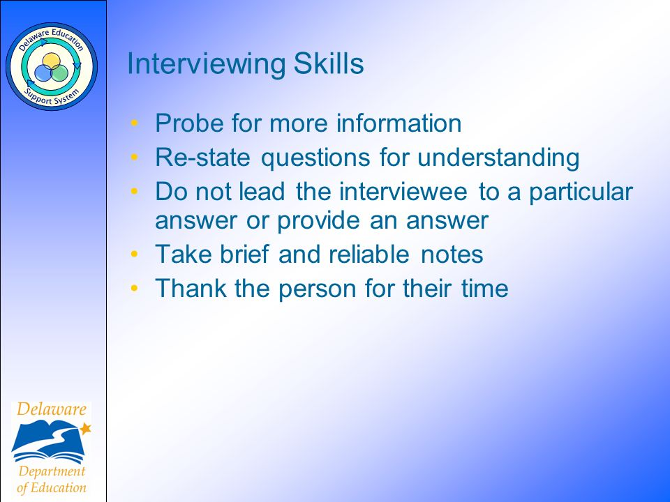 Interviewing Skills Probe for more information Re-state questions for understanding Do not lead the interviewee to a particular answer or provide an a