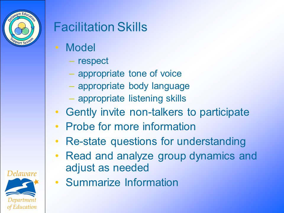 Facilitation Skills Model –respect –appropriate tone of voice –appropriate body language –appropriate listening skills Gently invite non-talkers to pa