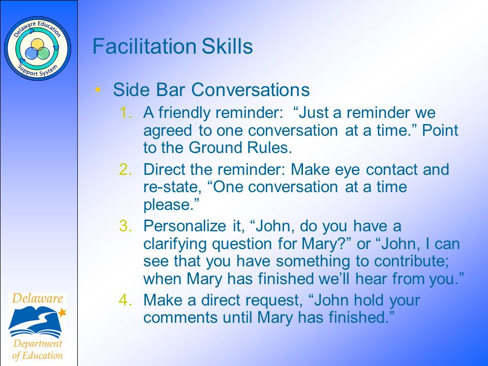 Facilitation Skills Side Bar Conversations 1.A friendly reminder: Just a reminder we agreed to one conversation at a time. Point to the Ground Rules.