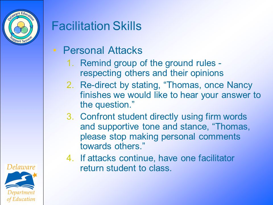 Facilitation Skills Personal Attacks 1.Remind group of the ground rules - respecting others and their opinions 2.Re-direct by stating, Thomas, once Na