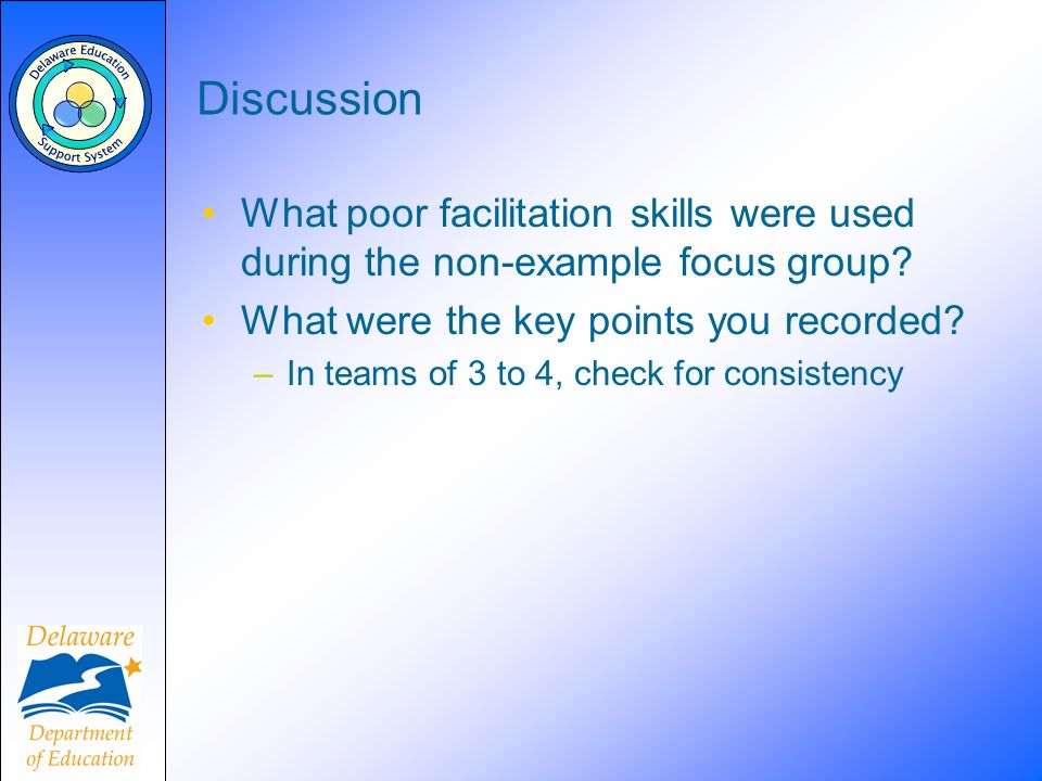 Discussion What poor facilitation skills were used during the non-example focus group? What were the key points you recorded? –In teams of 3 to 4, che