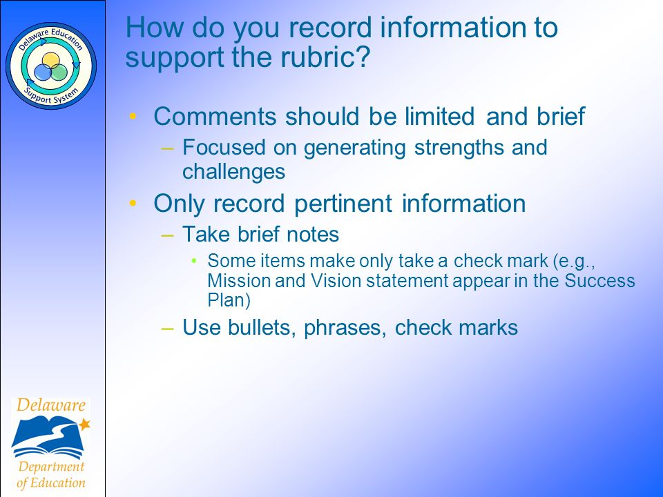 How do you record information to support the rubric? Comments should be limited and brief –Focused on generating strengths and challenges Only record
