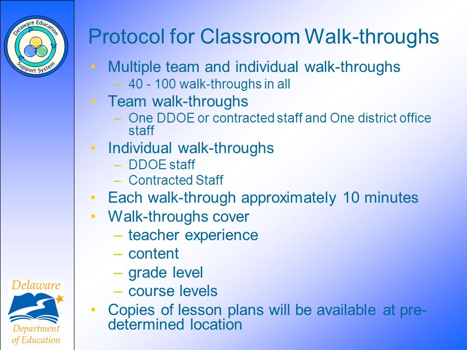 Protocol for Classroom Walk-throughs Multiple team and individual walk-throughs –40 - 100 walk-throughs in all Team walk-throughs –One DDOE or contrac