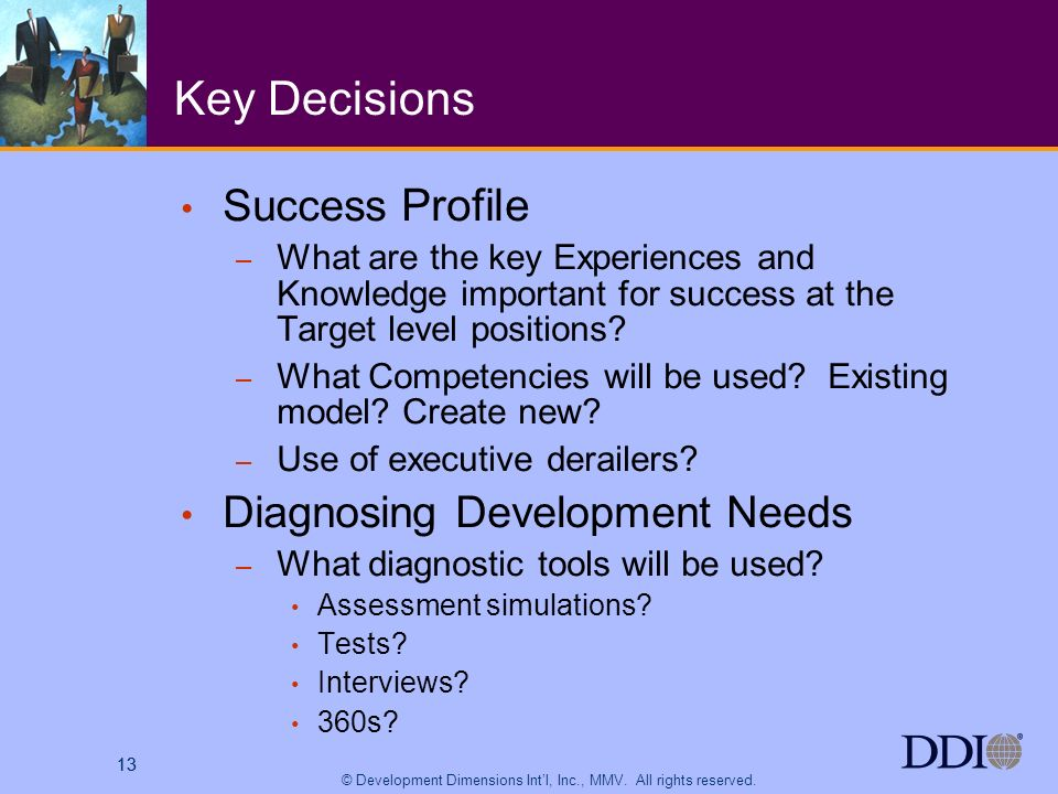 13 © Development Dimensions Intl, Inc., MMV. All rights reserved. 13 Key Decisions Success Profile – What are the key Experiences and Knowledge import