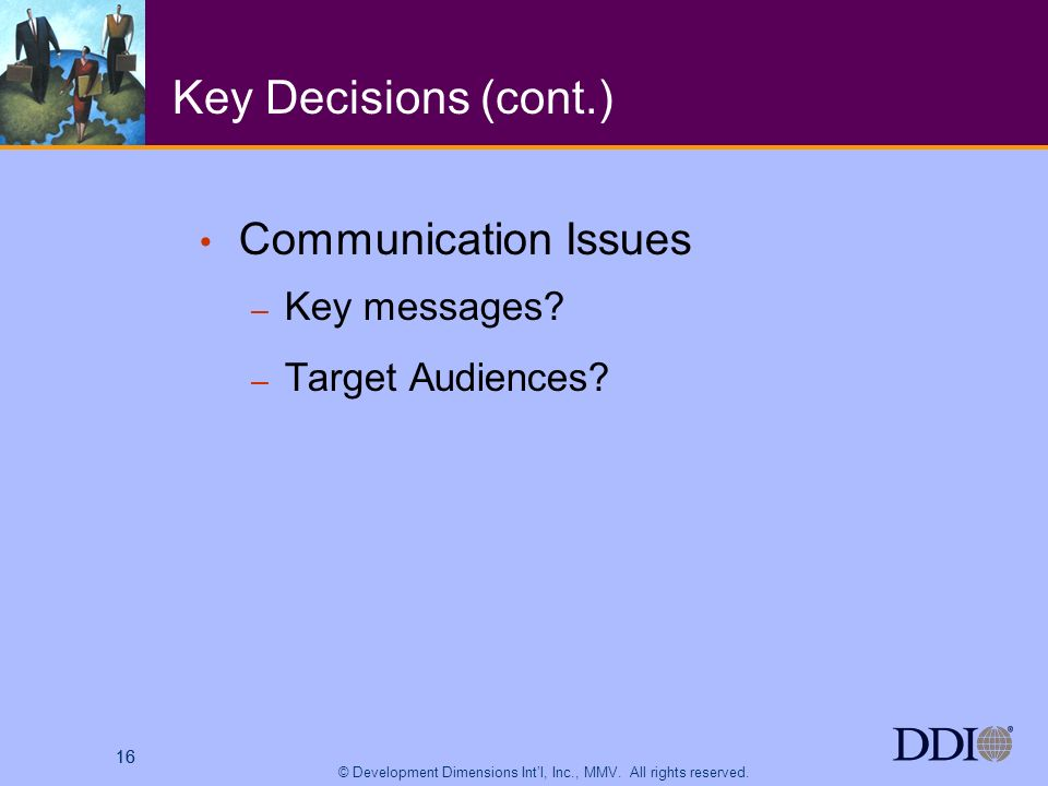 16 © Development Dimensions Intl, Inc., MMV. All rights reserved. 16 Key Decisions (cont.) Communication Issues – Key messages? – Target Audiences?