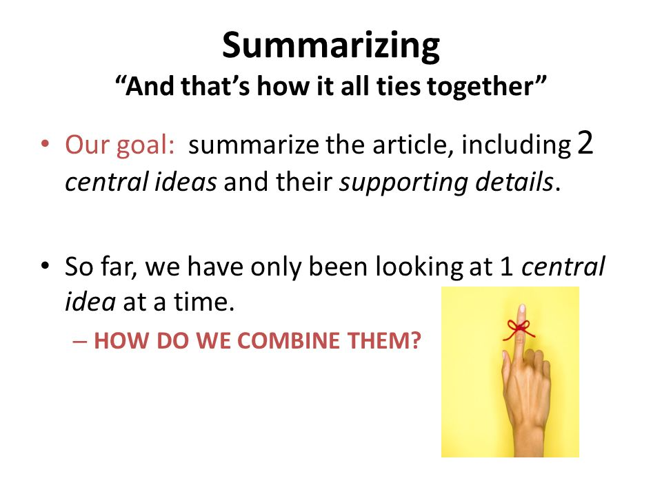 Summarizing And thats how it all ties together Our goal: summarize the article, including 2 central ideas and their supporting details. So far, we hav