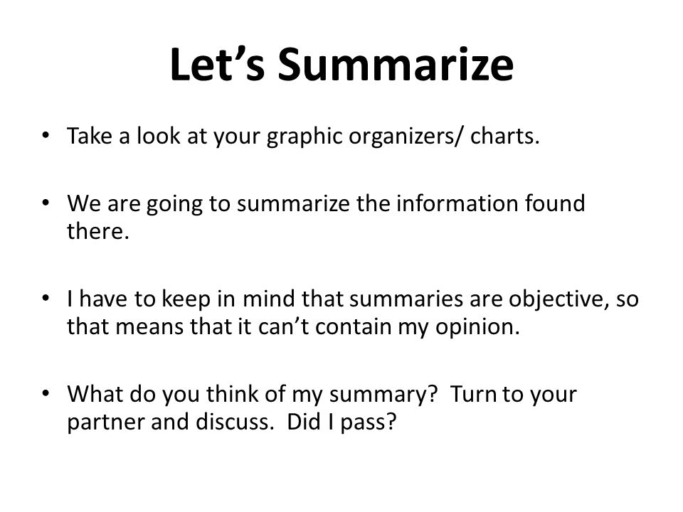 Lets Summarize Take a look at your graphic organizers/ charts. We are going to summarize the information found there. I have to keep in mind that summ