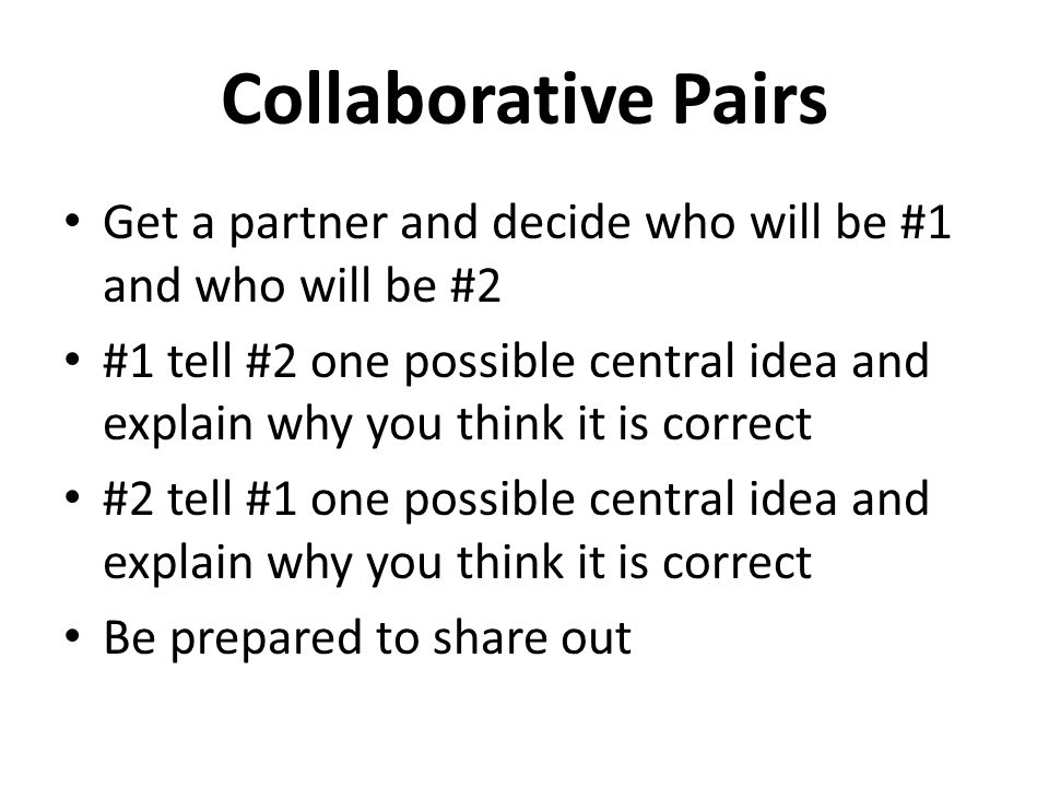 Collaborative Pairs Get a partner and decide who will be #1 and who will be #2 #1 tell #2 one possible central idea and explain why you think it is co