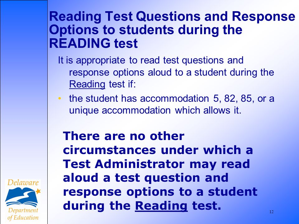 12 Reading Test Questions and Response Options to students during the READING test It is appropriate to read test questions and response options aloud to a student during the Reading test if: the student has accommodation 5, 82, 85, or a unique accommodation which allows it.
