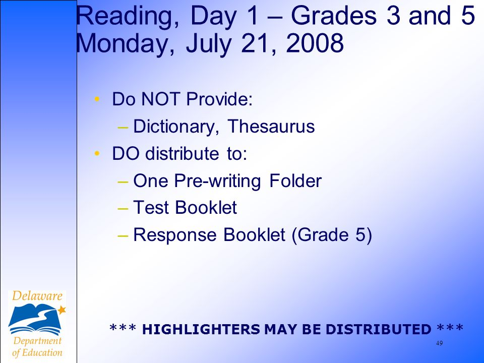 49 Reading, Day 1 – Grades 3 and 5 Monday, July 21, 2008 Do NOT Provide: –Dictionary, Thesaurus DO distribute to: –One Pre-writing Folder –Test Booklet –Response Booklet (Grade 5) *** HIGHLIGHTERS MAY BE DISTRIBUTED ***