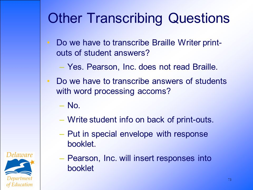 73 Other Transcribing Questions Do we have to transcribe Braille Writer print- outs of student answers.